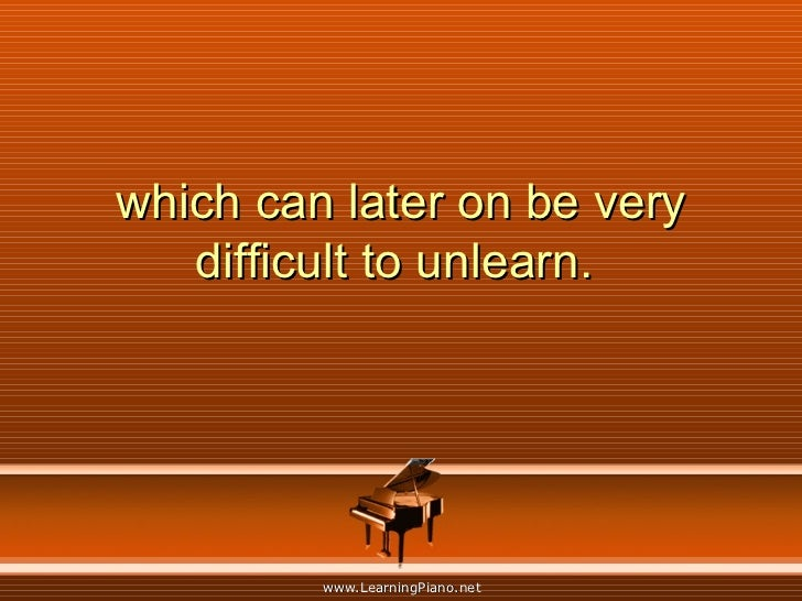 which can later on be very difficult to unlearn.