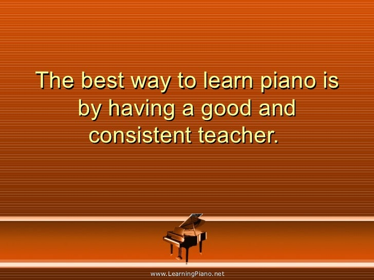 The best way to learn piano is by having a good and consistent teacher.