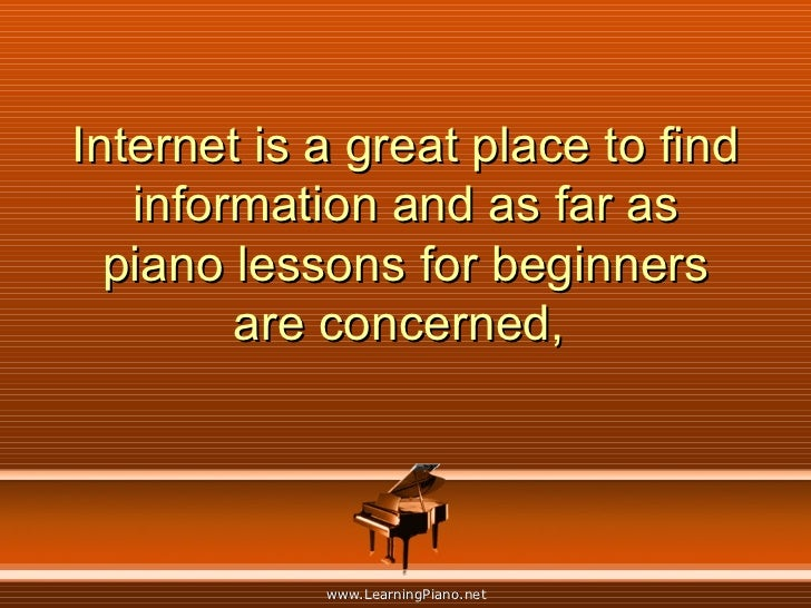 Internet is a great place to find information and as far as piano lessons for beginners are concerned,