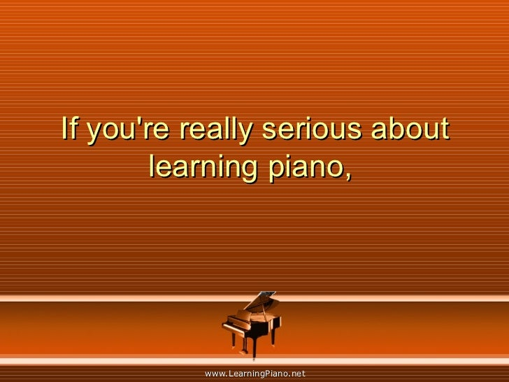 If you're really serious about learning piano,