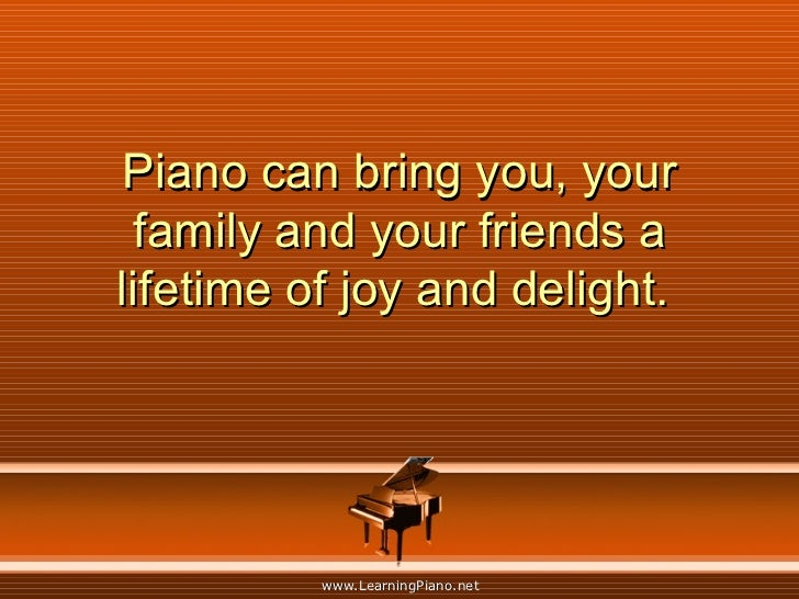 Piano can bring you, your family and your friends a lifetime of joy and delight.
