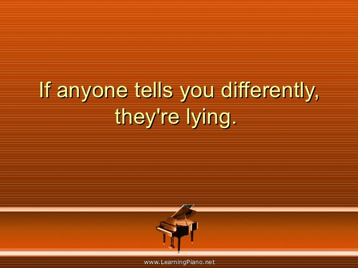 If anyone tells you differently, they're lying.