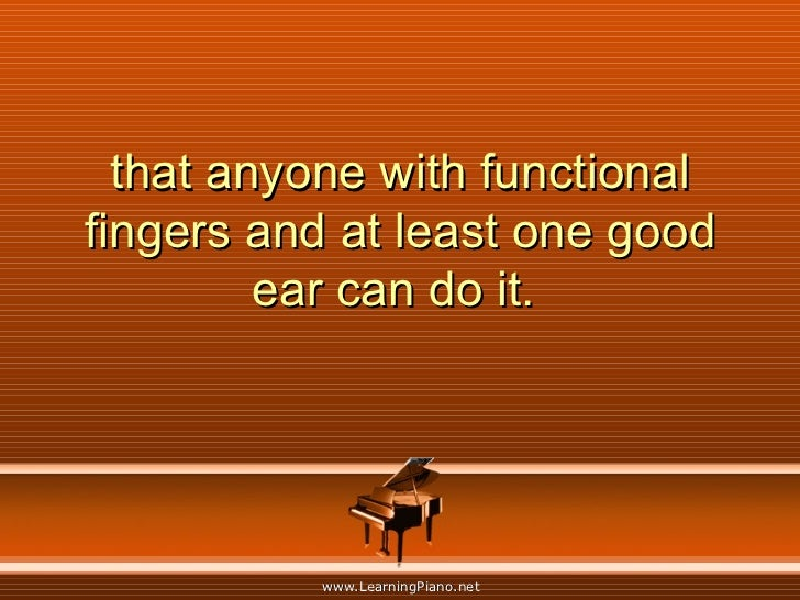 that anyone with functional fingers and at least one good ear can do it.