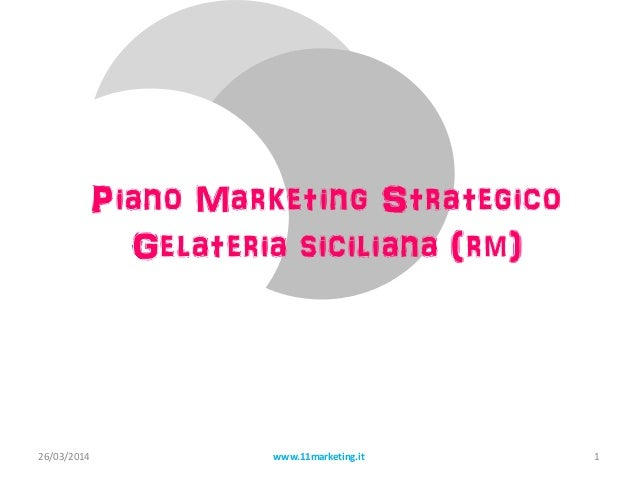 Piano Marketing Strategico Gelateria siciliana (rm) 26/03/2014 www.11marketing.it 1