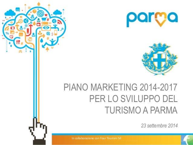 PIANO MARKETING 2014-2017 PER LO SVILUPPO DEL TURISMO A PARMA  23 settembre 2014  In collaborazione con Four Tourism Srl