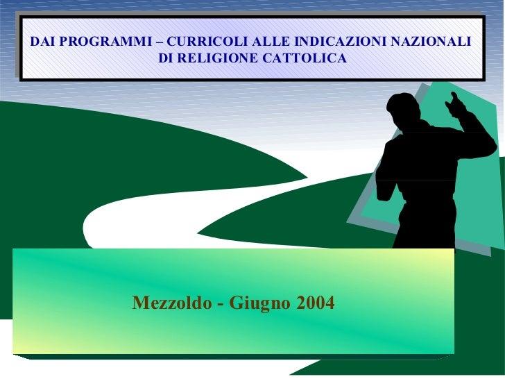 DAI PROGRAMMI – CURRICOLI ALLE INDICAZIONI NAZIONALI  DI RELIGIONE CATTOLICA Mezzoldo - Giugno 2004