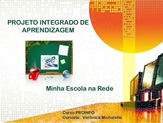 PROJETO INTEGRADO DE APRENDIZAGEM Minha Escola na Rede Curso PROINFO Cursista: Verônica Michelette