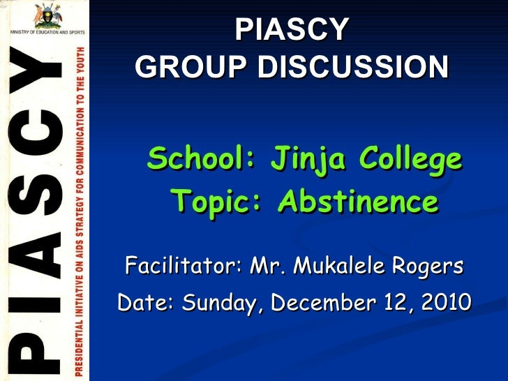 Facilitator: Mr. Mukalele Rogers Date:  Sunday, December 12, 2010 School: Jinja College Topic: Abstinence PIASCY  GROUP DI...