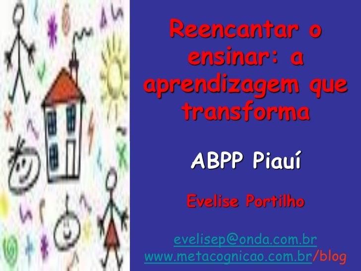 Reencantar o    ensinar: aaprendizagem que   transforma  ABPp Piauí / 2011      ABPP Piauí     Evelise Portilho   evelisep...