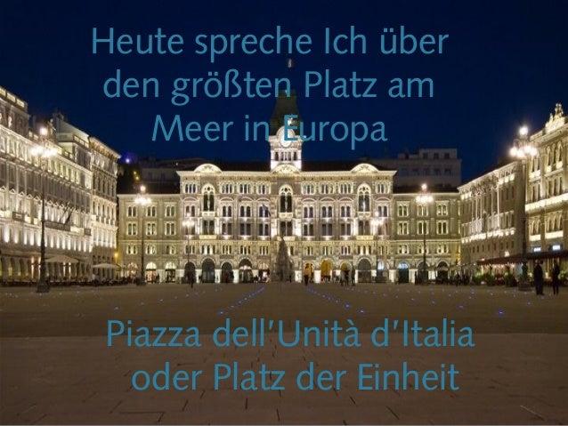 Piazza dell'Unità d'Italia oder Platz der Einheit Heute spreche Ich über den größten Platz am Meer in Europa
