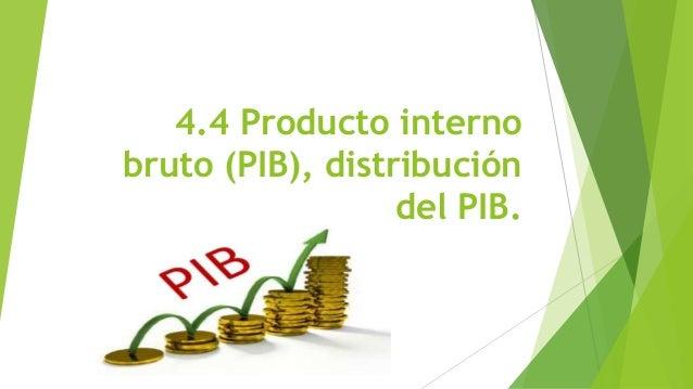 4.4 Producto interno bruto (PIB), distribución del PIB.
