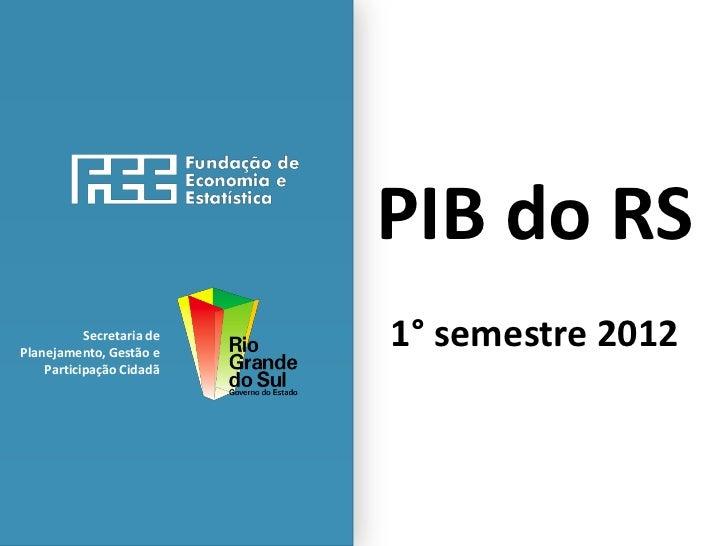 PIB do RS           Secretaria dePlanejamento, Gestão e                           1° semestre 2012    Participação Cidadã