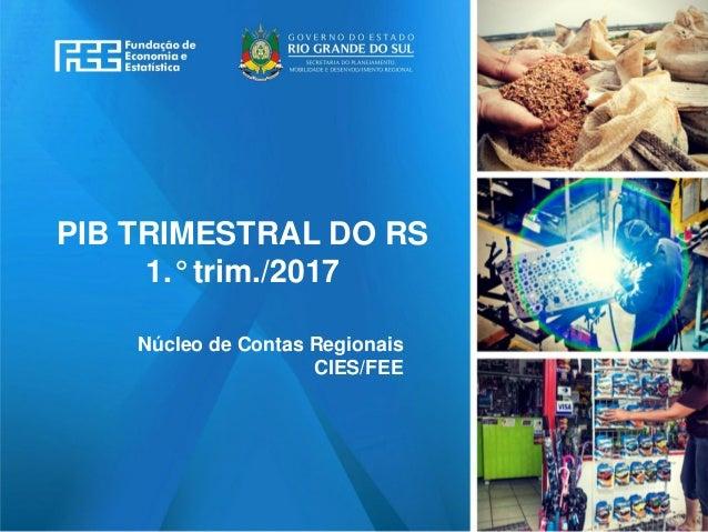 www.fee.rs.gov.br PIB TRIMESTRAL DO RS 1.° trim./2017 Núcleo de Contas Regionais CIES/FEE