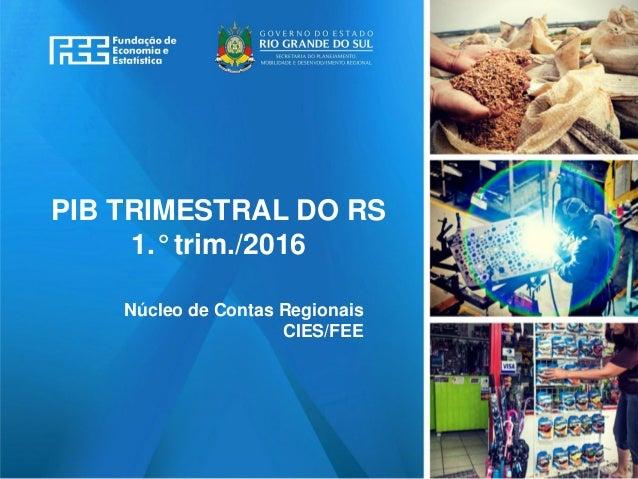 www.fee.rs.gov.br PIB TRIMESTRAL DO RS 1.° trim./2016 Núcleo de Contas Regionais CIES/FEE