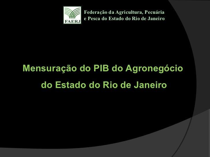 Federação da Agricultura, Pecuária            e Pesca do Estado do Rio de JaneiroMensuração do PIB do Agronegócio   do Est...