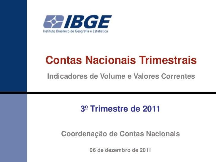 Contas Nacionais TrimestraisIndicadores de Volume e Valores Correntes         3º Trimestre de 2011   Coordenação de Contas...