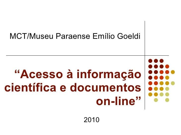 """"""" Acesso à informação científica e documentos on-line"""" MCT/Museu Paraense Emílio Goeldi  2010"""