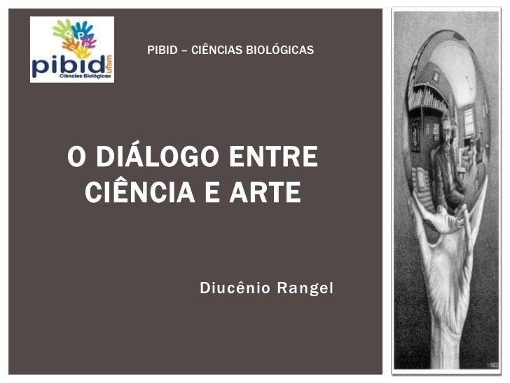 PIBID – CIÊNCIAS BIOLÓGICASO DIÁLOGO ENTRE CIÊNCIA E ARTE            Diucênio Rangel