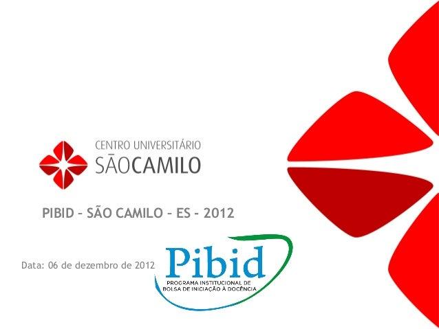 PIBID – SÃO CAMILO – ES - 2012Data: 06 de dezembro de 2012