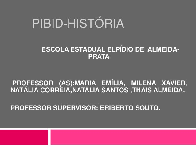 PIBID-HISTÓRIA ESCOLA ESTADUAL ELPÍDIO DE ALMEIDA- PRATA PROFESSOR (AS):MARIA EMÍLIA, MILENA XAVIER, NATÁLIA CORREIA,NATAL...