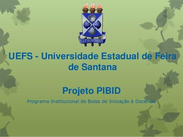 UEFS - Universidade Estadual de Feirade SantanaProjeto PIBIDPrograma Institucional de Bolsa de Iniciação à Docência