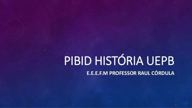 PIBID HISTÓRIA UEPB E.E.E.F.M PROFESSOR RAUL CÓRDULA