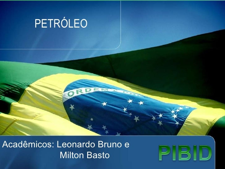 PETRÓLEO Acadêmicos: Leonardo Bruno e   Milton Basto