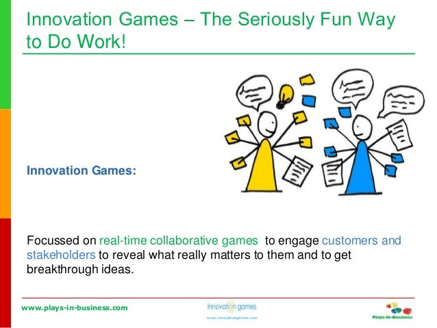 www.plays-in-business.com www.innovationgames.com Innovation Games ‒ The Seriously Fun Way to Do Work! Innovation Games: F...