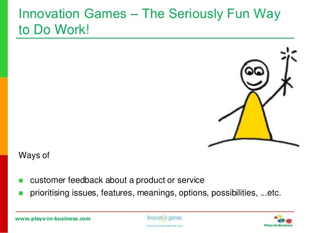 www.plays-in-business.com www.innovationgames.com Innovation Games ‒ The Seriously Fun Way to Do Work! Ways of  customer ...