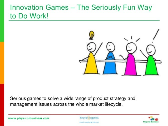 www.plays-in-business.com www.innovationgames.com Innovation Games ‒ The Seriously Fun Way to Do Work! Serious games to so...