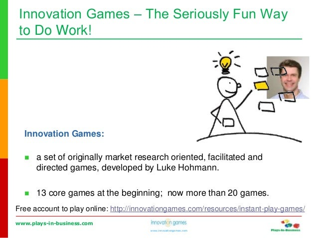 www.plays-in-business.com www.innovationgames.com Innovation Games ‒ The Seriously Fun Way to Do Work! Innovation Games: ...