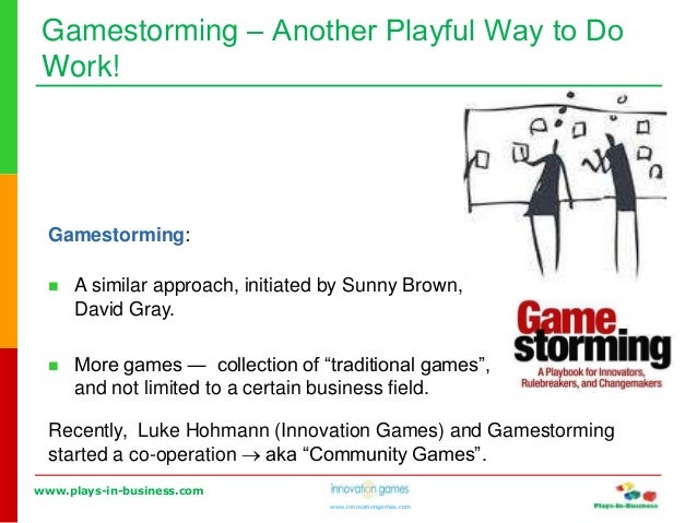 www.plays-in-business.com www.innovationgames.com Gamestorming ‒ Another Playful Way to Do Work! Gamestorming:  A similar...