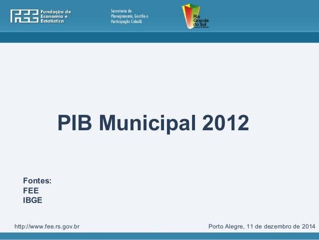 PIB Municipal 2012  Fontes:  FEE  IBGE  http://www.fee.rs.gov.br Porto Alegre, 11 de dezembro de 2014