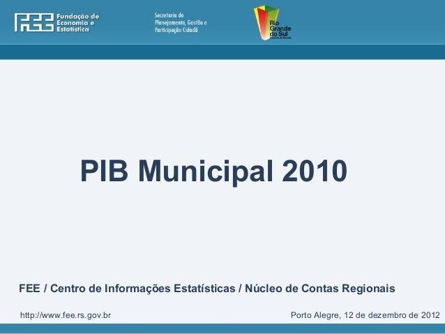 PIB Municipal 2010FEE / Centro de Informações Estatísticas / Núcleo de Contas Regionaishttp://www.fee.rs.gov.br           ...