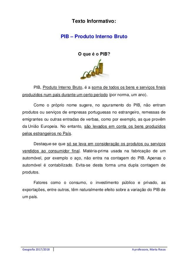 Geografia 2017/2018 A professora, Marta Rosas Texto Informativo: PIB – Produto Interno Bruto PIB, Produto Interno Bruto, é...