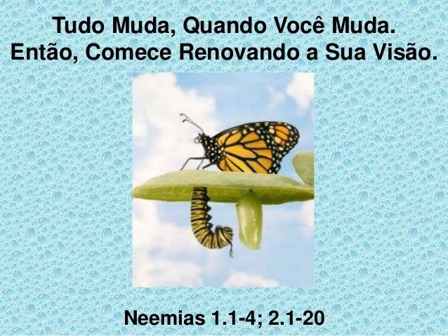 Tudo Muda, Quando Você Muda. Então, Comece Renovando a Sua Visão. Neemias 1.1-4; 2.1-20