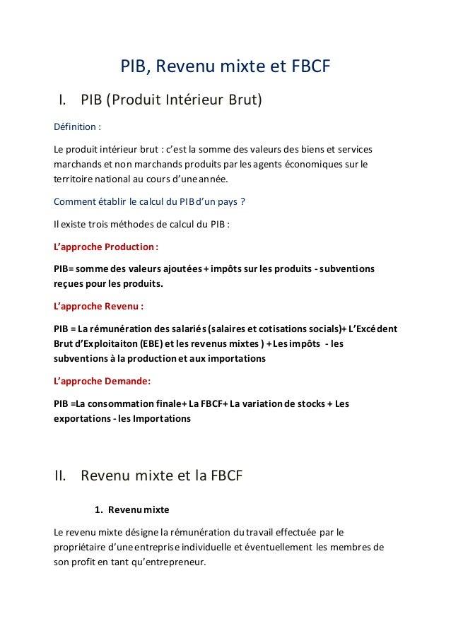 PIB, Revenu mixte et FBCF  I. PIB (Produit Intérieur Brut)  Définition :  Le produit intérieur brut : c'est la somme des v...