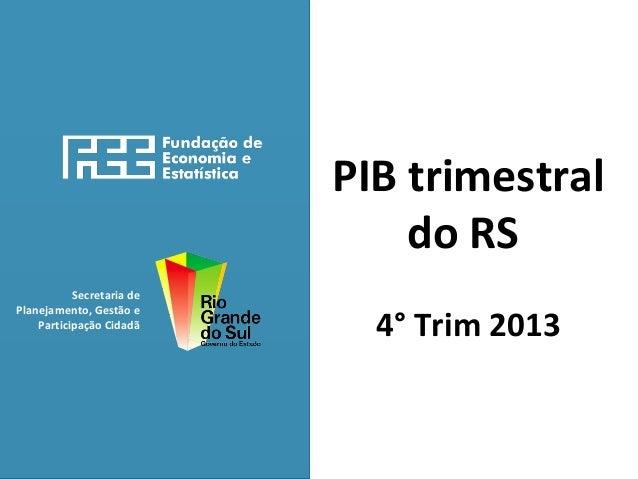 Secretaria de Planejamento, Gestão e Participação Cidadã PIB trimestral do RS 4° Trim 2013