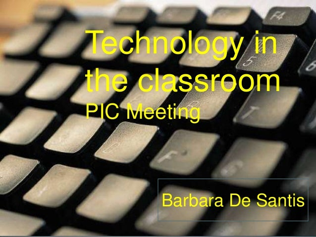 Technology inthe classroomPIC Meeting       Barbara De Santis