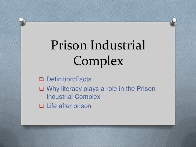 Prison Industrial Complex  Definition/Facts  Why literacy plays a role in the Prison  Industrial Complex  Life after pr...
