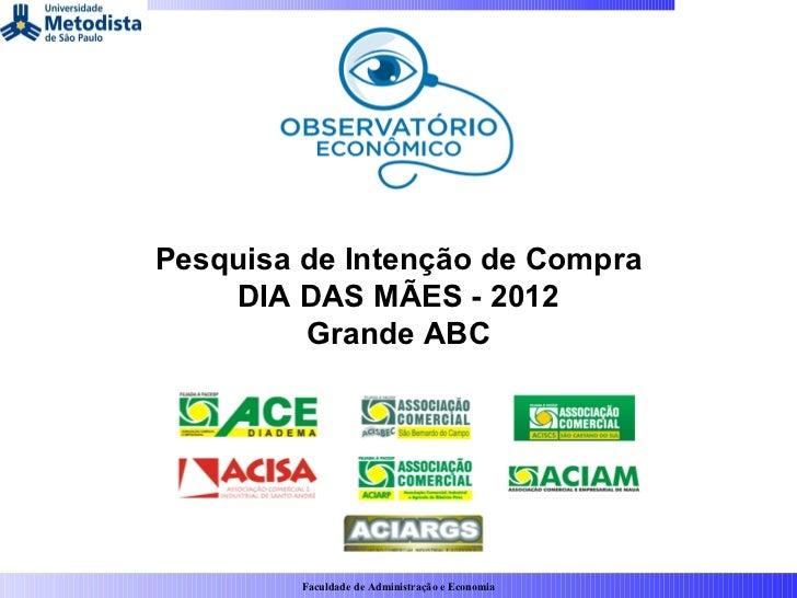 Pesquisa de Intenção de Compra    DIA DAS MÃES - 2012         Grande ABC         Faculdade de Administração e Economia