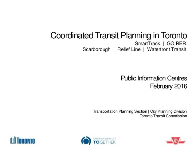 Coordinated Transit Planning in Toronto Public Information Centres February 2016 Transportation Planning Section | City Pl...