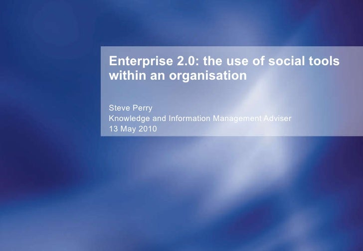 Enterprise 2.0: the use of social tools within an organisation Steve Perry Knowledge and Information Management Adviser 13...