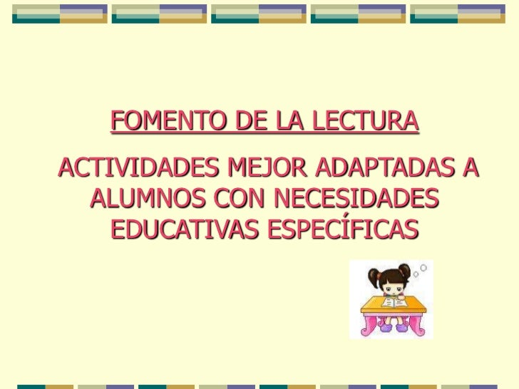 FOMENTO DE LA LECTURA<br /> ACTIVIDADES MEJOR ADAPTADAS A ALUMNOS CON NECESIDADES EDUCATIVAS ESPECÍFICAS <br />