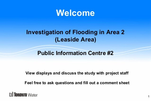 Welcome Investigation of Flooding in Area 2 (Leaside Area) Public Information Centre #2 View displays and discuss the stud...