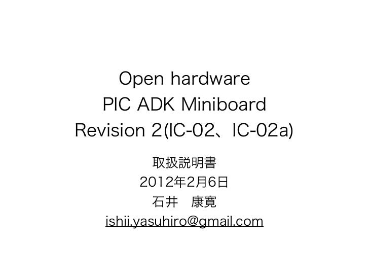 Open hardware   PIC ADK MiniboardRevision 2(IC-02、IC-02a)            取扱説明書          2012年2月6日            石井 康寛   ishii.yas...