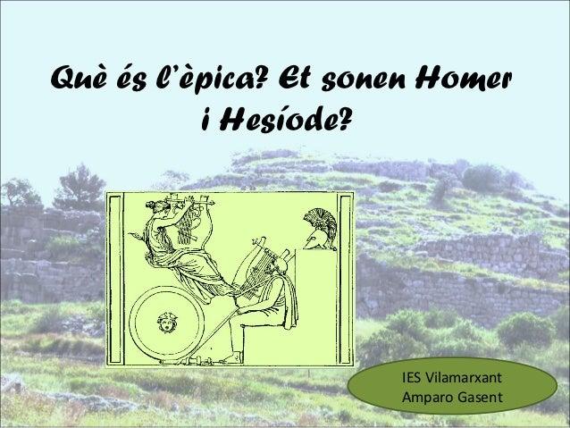 Què és l'èpica? Et sonen Homer          i Hesíode?                      IES Vilamarxant                      Amparo Gasent