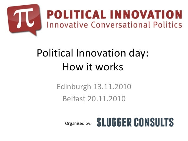 Political Innovation day: How it works Edinburgh 13.11.2010 Belfast 20.11.2010 Organised by:
