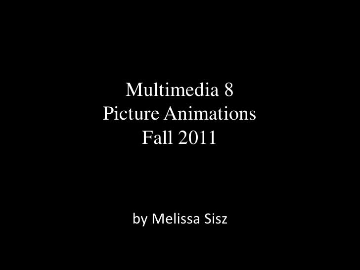 Multimedia 8Picture Animations     Fall 2011   by Melissa Sisz
