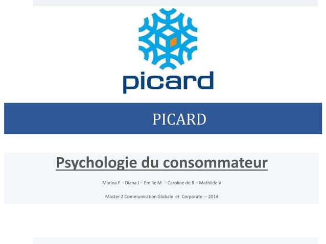 PICARD Psychologie du consommateur Marina F – Diana J – Emilie M – Caroline de R – Mathilde V Master 2 Communication Globa...
